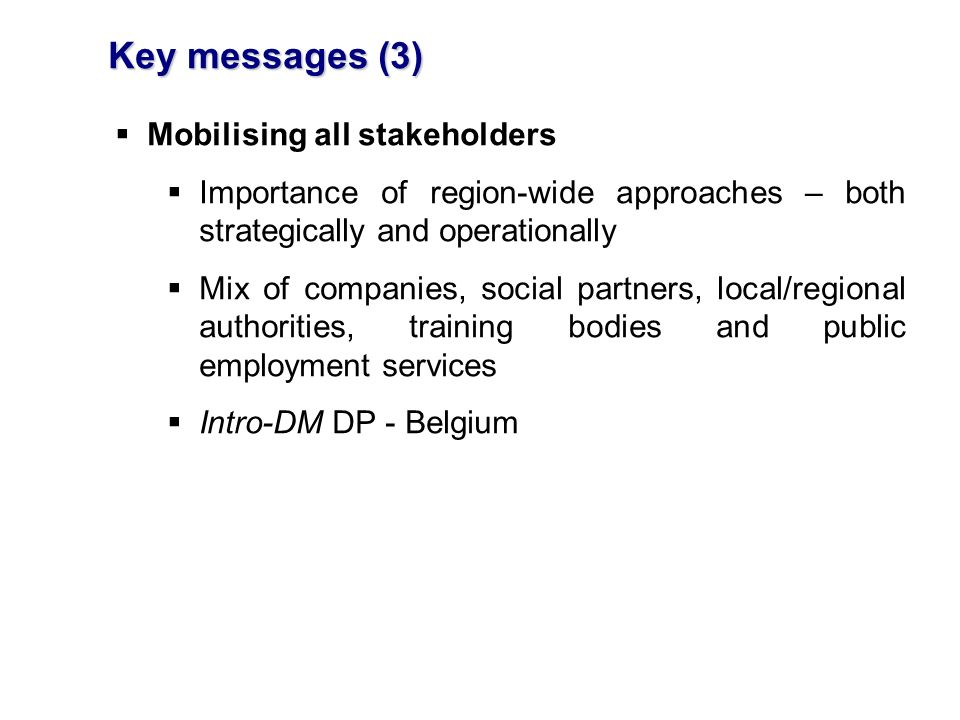 Key messages (3) Mobilising all stakeholders Importance of region-wide approaches – both strategically and operationally Mix of companies, social partners, local/regional authorities, training bodies and public employment services Intro-DM DP - Belgium