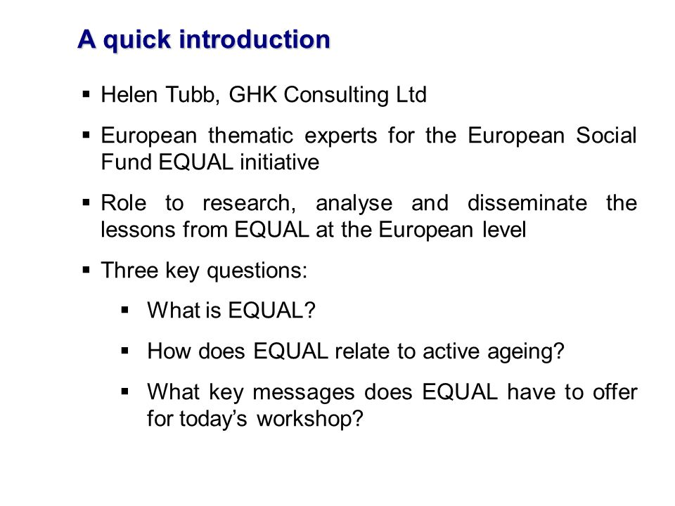 A quick introduction Helen Tubb, GHK Consulting Ltd European thematic experts for the European Social Fund EQUAL initiative Role to research, analyse and disseminate the lessons from EQUAL at the European level Three key questions: What is EQUAL.