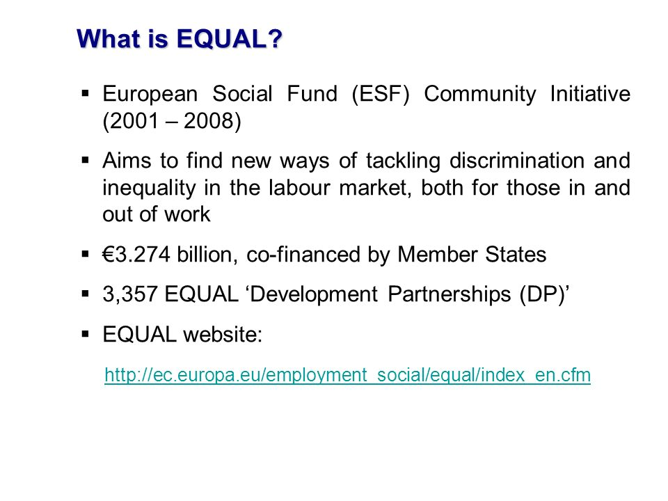 What is EQUAL? European Social Fund (ESF) Community Initiative (2001 – 2008) Aims to find new ways of tackling discrimination and inequality in the la