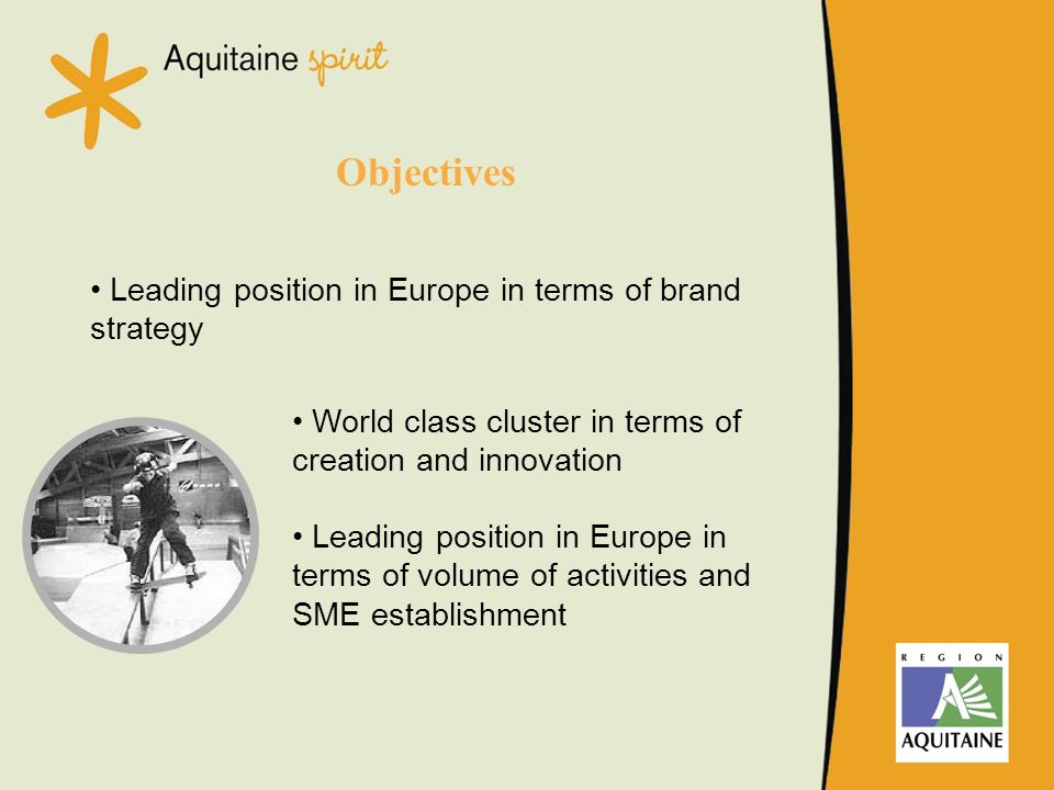 Objectives Leading position in Europe in terms of brand strategy World class cluster in terms of creation and innovation Leading position in Europe in terms of volume of activities and SME establishment