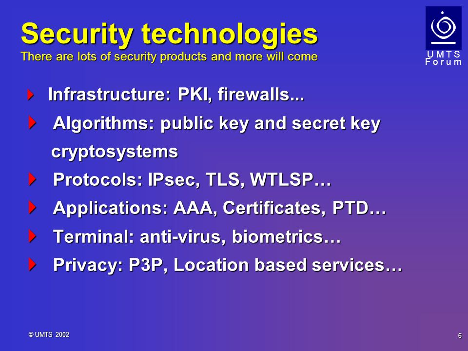 U M T S F o r u m 6 © UMTS 2002 Security technologies There are lots of security products and more will come Infrastructure: PKI, firewalls... Infrast