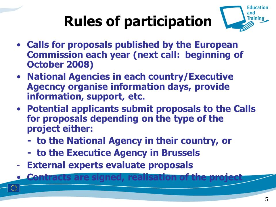 5 Rules of participation Calls for proposals published by the European Commission each year (next call: beginning of October 2008) National Agencies i