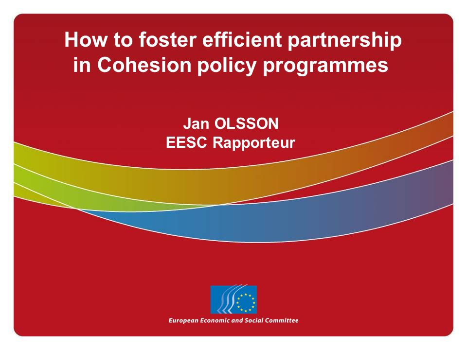 How to foster efficient partnership in Cohesion policy programmes Jan OLSSON EESC Rapporteur