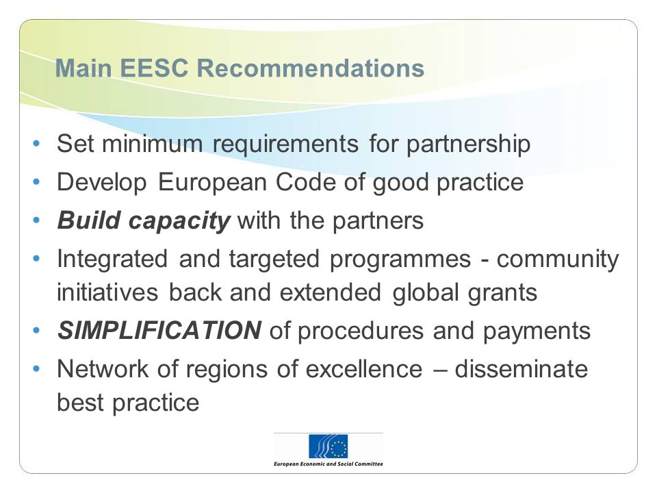 Main EESC Recommendations Set minimum requirements for partnership Develop European Code of good practice Build capacity with the partners Integrated