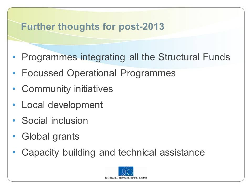 Further thoughts for post-2013 Programmes integrating all the Structural Funds Focussed Operational Programmes Community initiatives Local development
