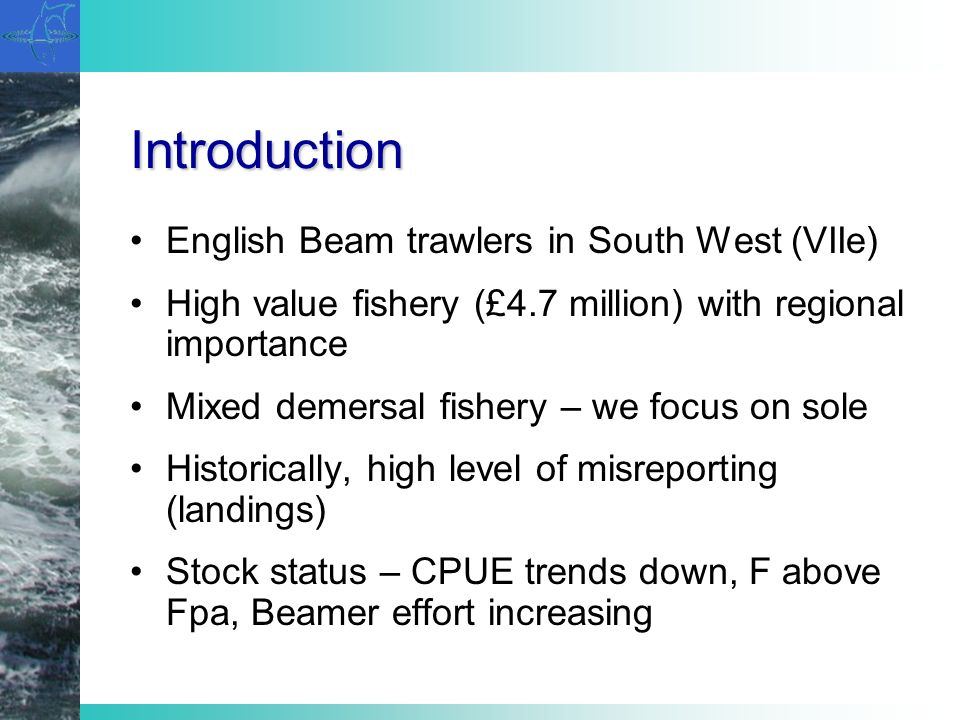Introduction English Beam trawlers in South West (VIIe) High value fishery (£4.7 million) with regional importance Mixed demersal fishery – we focus on sole Historically, high level of misreporting (landings) Stock status – CPUE trends down, F above Fpa, Beamer effort increasing
