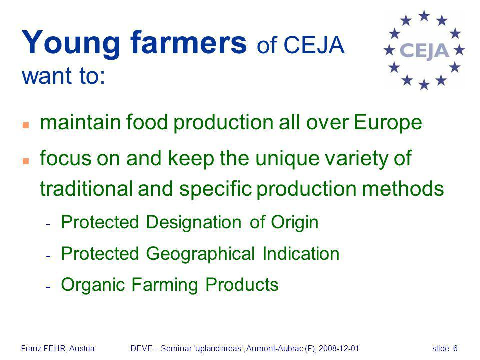 slide 6Franz FEHR, AustriaDEVE – Seminar upland areas, Aumont-Aubrac (F), 2008-12-01 Young farmers of CEJA want to: n maintain food production all ove