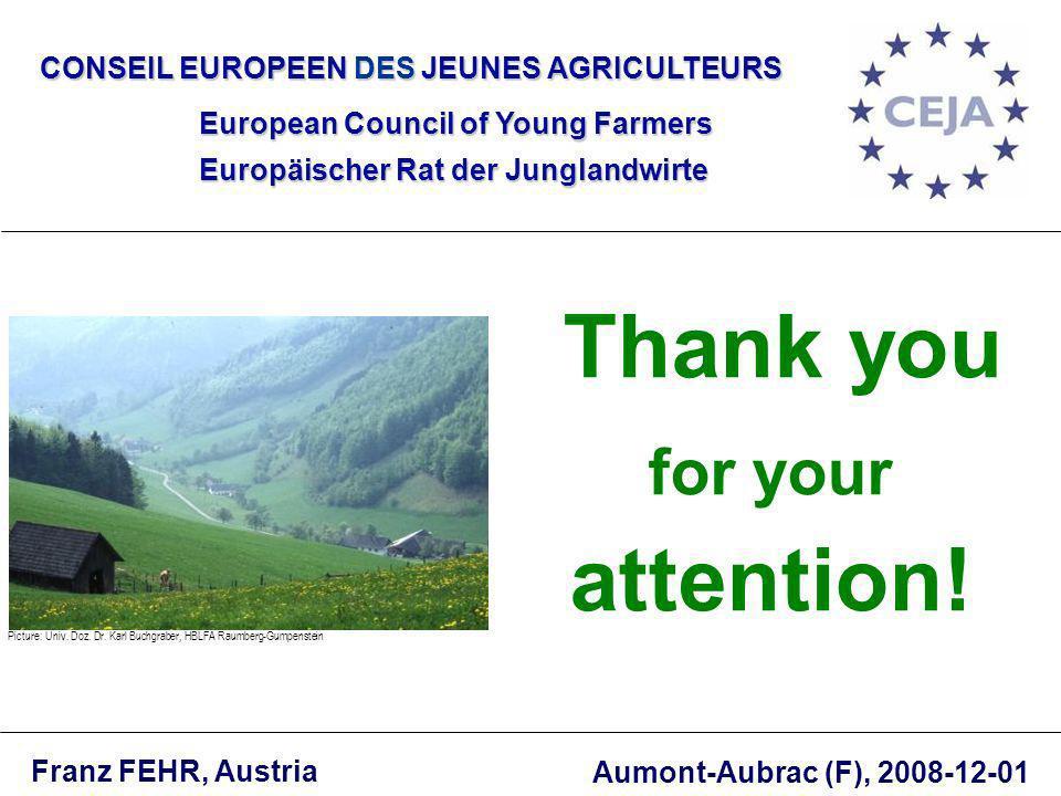 CONSEIL EUROPEEN DES JEUNES AGRICULTEURS European Council of Young Farmers Europäischer Rat der Junglandwirte Thank you for your attention! Franz FEHR