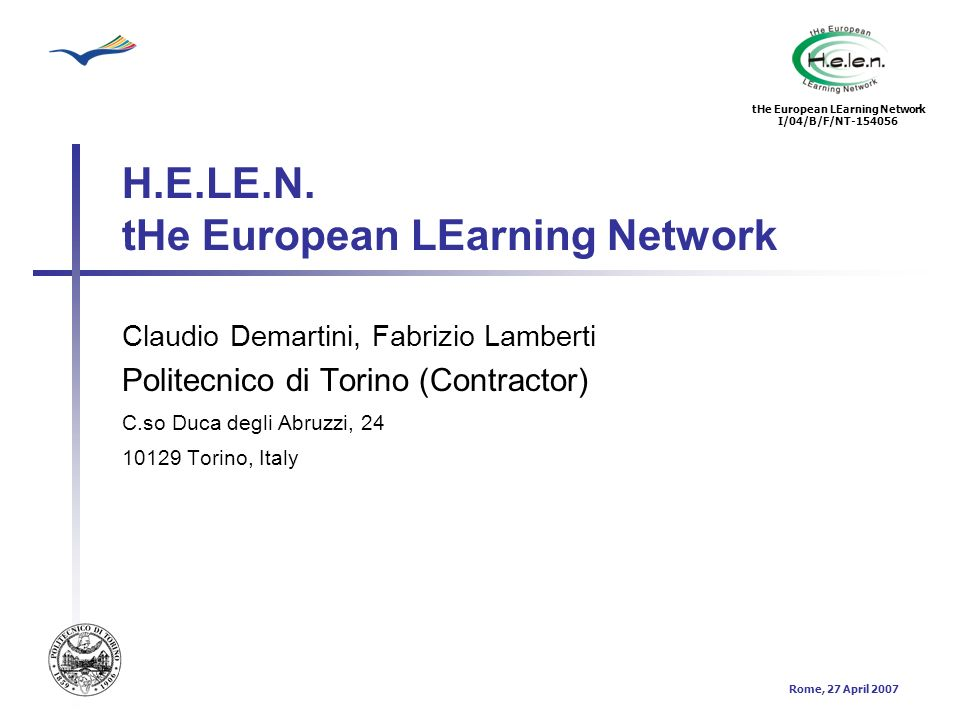 tHe European LEarning Network I/04/B/F/NT-154056 Rome, 27 April 2007 The Contractor organization Politecnico di Torino has 26,000 students, 120 courses (39 Bachelors degree courses, 35 Master of Science courses, 30 Doctorates and 18 specialization courses) Over 2,300 students graduated with a Master of Science, over 2,000 with a Bachelors Degree (Engineering and Architecture) in 2004 Over 890 lecturers and researchers, around 800 administration staff in 6 Schools, 1 Graduate School, 18 Departments and 7 Interdepartmental Centres The income in the 2005 balance has been 223 million Euros (in 1990 the figure was 52 million) Since 1998 the Politecnico has been heavily involved in the development of vocational education and training system both on a regional and national basis