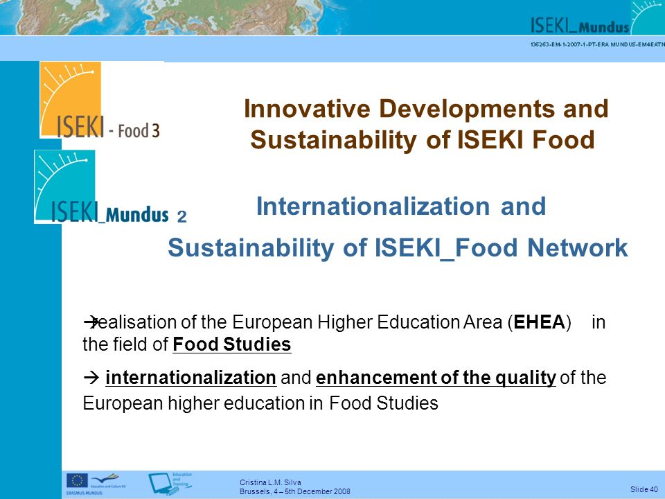 Cristina L.M. Silva Brussels, 4 – 5th December 2008 Slide 39 Mission The ISEKI Food Association will be a leading network for all stakeholders in the