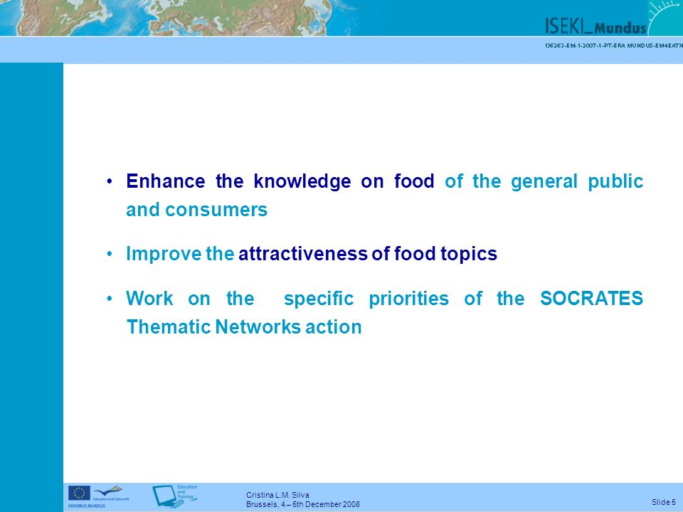 Cristina L.M. Silva Brussels, 4 – 5th December 2008 Slide 4 Contribute to the implementation of the Bologna Process Contribute for the Tuning of food
