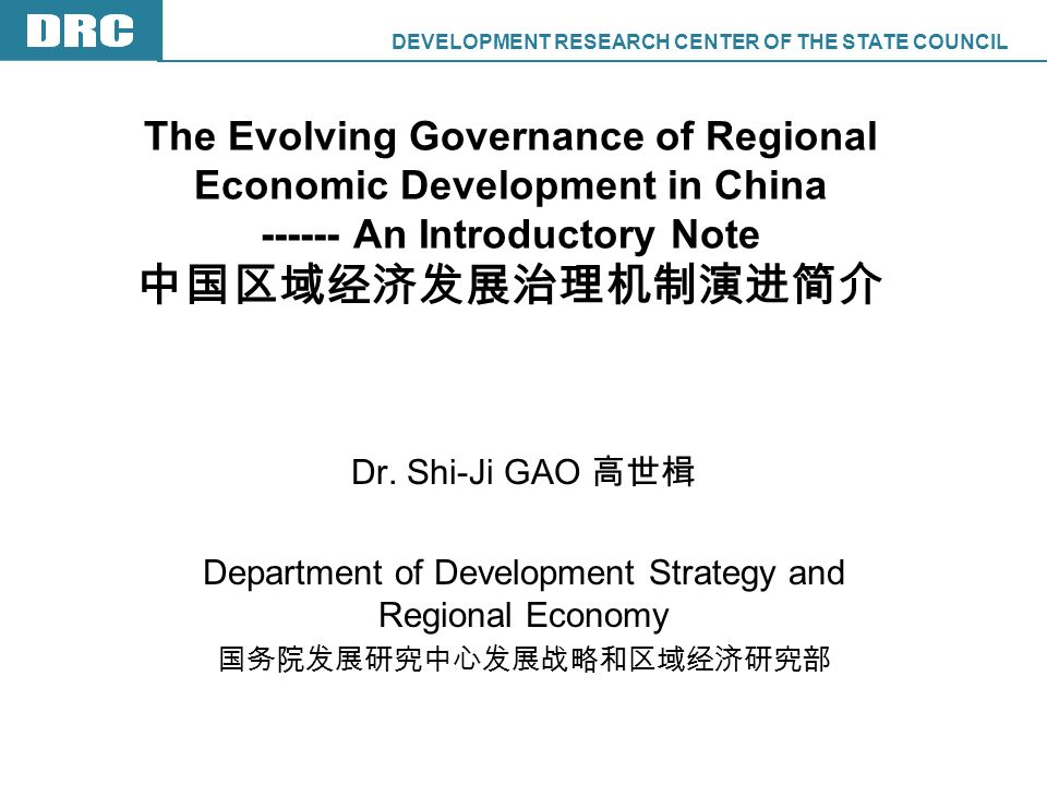 DEVELOPMENT RESEARCH CENTER OF THE STATE COUNCIL DRC The Evolving Governance of Regional Economic Development in China An Introductory Note Dr.