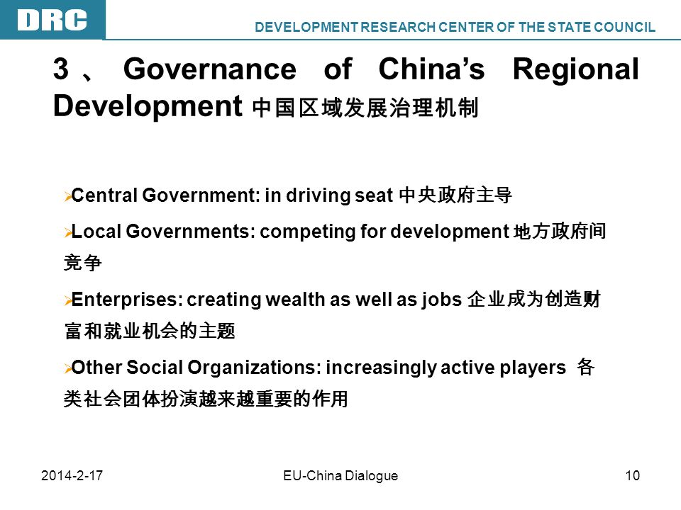 DEVELOPMENT RESEARCH CENTER OF THE STATE COUNCIL DRC EU-China Dialogue10 Central Government: in driving seat Local Governments: competing for development Enterprises: creating wealth as well as jobs Other Social Organizations: increasingly active players 3 Governance of Chinas Regional Development