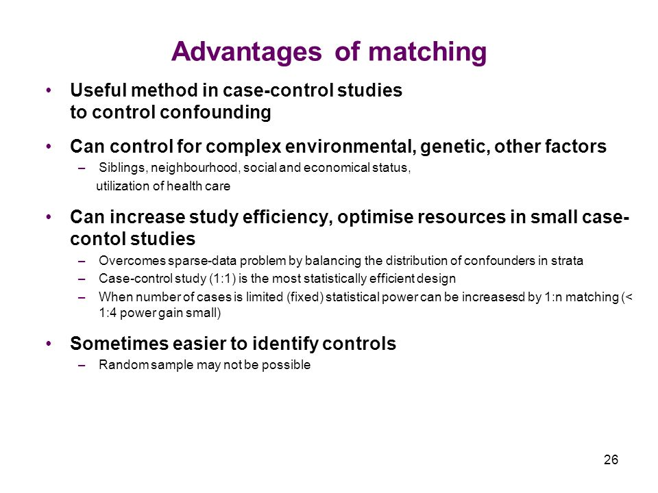 26 Advantages of matching Useful method in case-control studies to control confounding Can control for complex environmental, genetic, other factors –Siblings, neighbourhood, social and economical status, utilization of health care Can increase study efficiency, optimise resources in small case- contol studies –Overcomes sparse-data problem by balancing the distribution of confounders in strata –Case-control study (1:1) is the most statistically efficient design –When number of cases is limited (fixed) statistical power can be increasesd by 1:n matching (< 1:4 power gain small) Sometimes easier to identify controls –Random sample may not be possible