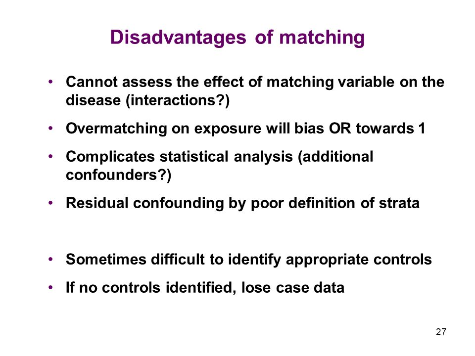 27 Disadvantages of matching Cannot assess the effect of matching variable on the disease (interactions ) Overmatching on exposure will bias OR towards 1 Complicates statistical analysis (additional confounders ) Residual confounding by poor definition of strata Sometimes difficult to identify appropriate controls If no controls identified, lose case data