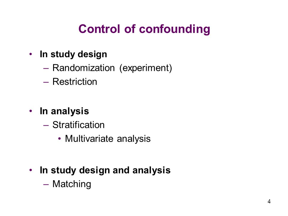 4 Control of confounding In study design –Randomization (experiment) –Restriction In analysis –Stratification Multivariate analysis In study design and analysis –Matching
