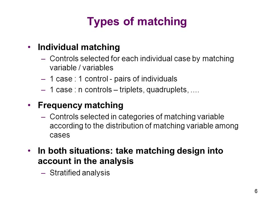 6 Types of matching Individual matching –Controls selected for each individual case by matching variable / variables –1 case : 1 control - pairs of individuals –1 case : n controls – triplets, quadruplets,....