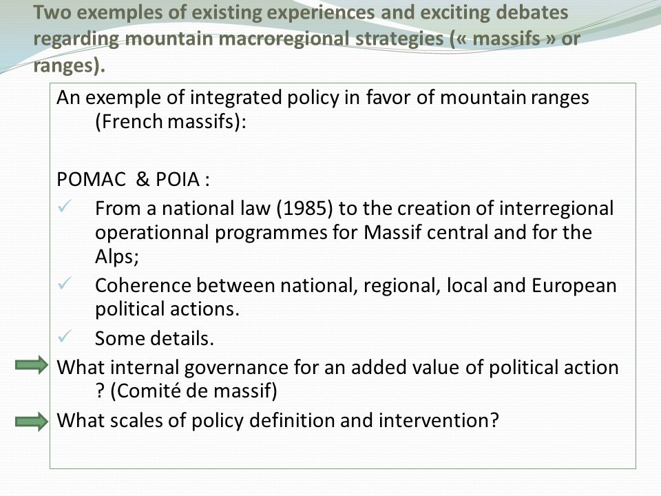 An exemple of integrated policy in favor of mountain ranges (French massifs): POMAC & POIA : From a national law (1985) to the creation of interregional operationnal programmes for Massif central and for the Alps; Coherence between national, regional, local and European political actions.