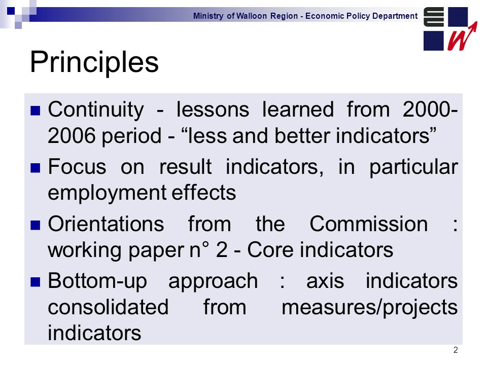 Ministry of Walloon Region - Economic Policy Department 2 Principles Continuity - lessons learned from 2000- 2006 period - less and better indicators Focus on result indicators, in particular employment effects Orientations from the Commission : working paper n° 2 - Core indicators Bottom-up approach : axis indicators consolidated from measures/projects indicators