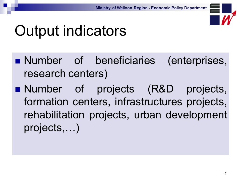 Ministry of Walloon Region - Economic Policy Department 4 Output indicators Number of beneficiaries (enterprises, research centers) Number of projects (R&D projects, formation centers, infrastructures projects, rehabilitation projects, urban development projects,…)