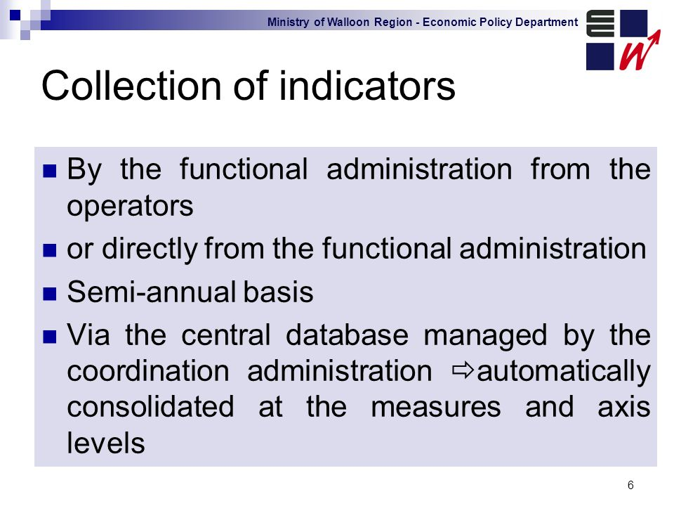 Ministry of Walloon Region - Economic Policy Department 6 Collection of indicators By the functional administration from the operators or directly from the functional administration Semi-annual basis Via the central database managed by the coordination administration automatically consolidated at the measures and axis levels