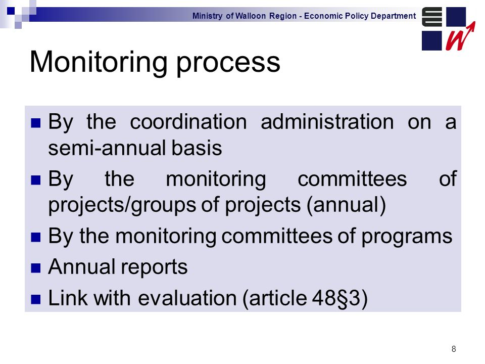 Ministry of Walloon Region - Economic Policy Department 8 Monitoring process By the coordination administration on a semi-annual basis By the monitoring committees of projects/groups of projects (annual) By the monitoring committees of programs Annual reports Link with evaluation (article 48§3)