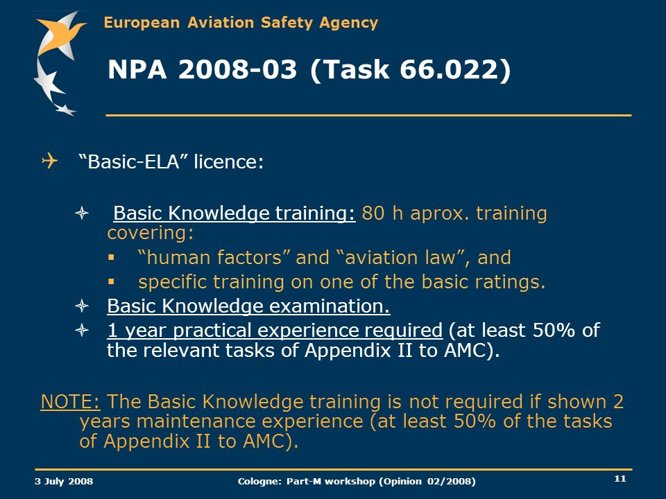 European Aviation Safety Agency 3 July 2008 Cologne: Part-M workshop (Opinion 02/2008) 11 NPA 2008-03 (Task 66.022) Basic-ELA licence: Basic Knowledge training: 80 h aprox.