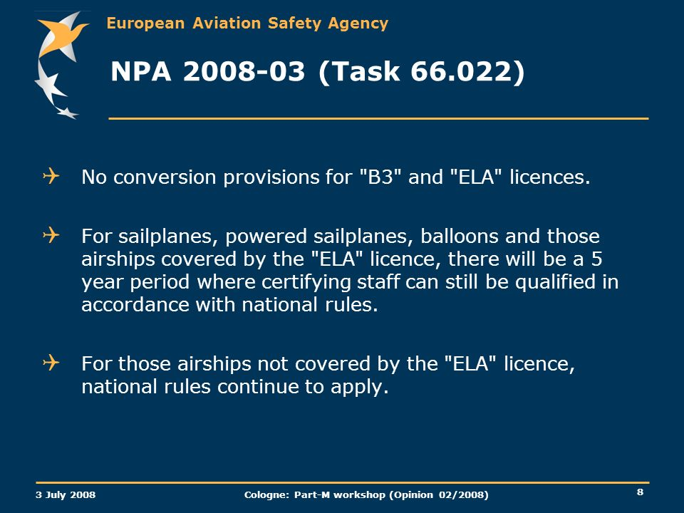 European Aviation Safety Agency 3 July 2008 Cologne: Part-M workshop (Opinion 02/2008) 8 NPA 2008-03 (Task 66.022) No conversion provisions for B3 and ELA licences.
