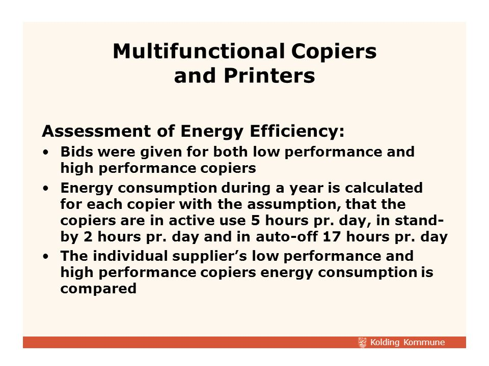 Kolding Kommune Assessment of Energy Efficiency: Bids were given for both low performance and high performance copiers Energy consumption during a year is calculated for each copier with the assumption, that the copiers are in active use 5 hours pr.