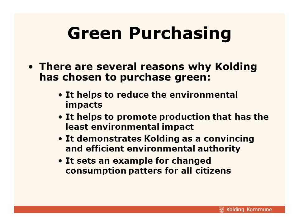 Kolding Kommune There are several reasons why Kolding has chosen to purchase green: It helps to reduce the environmental impacts It helps to promote production that has the least environmental impact It demonstrates Kolding as a convincing and efficient environmental authority It sets an example for changed consumption patters for all citizens Green Purchasing