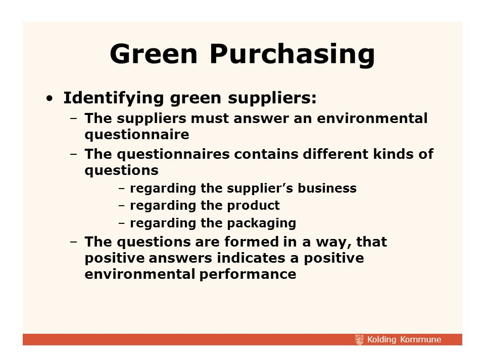 Kolding Kommune Identifying green suppliers: –The suppliers must answer an environmental questionnaire –The questionnaires contains different kinds of questions –regarding the suppliers business –regarding the product –regarding the packaging –The questions are formed in a way, that positive answers indicates a positive environmental performance Green Purchasing