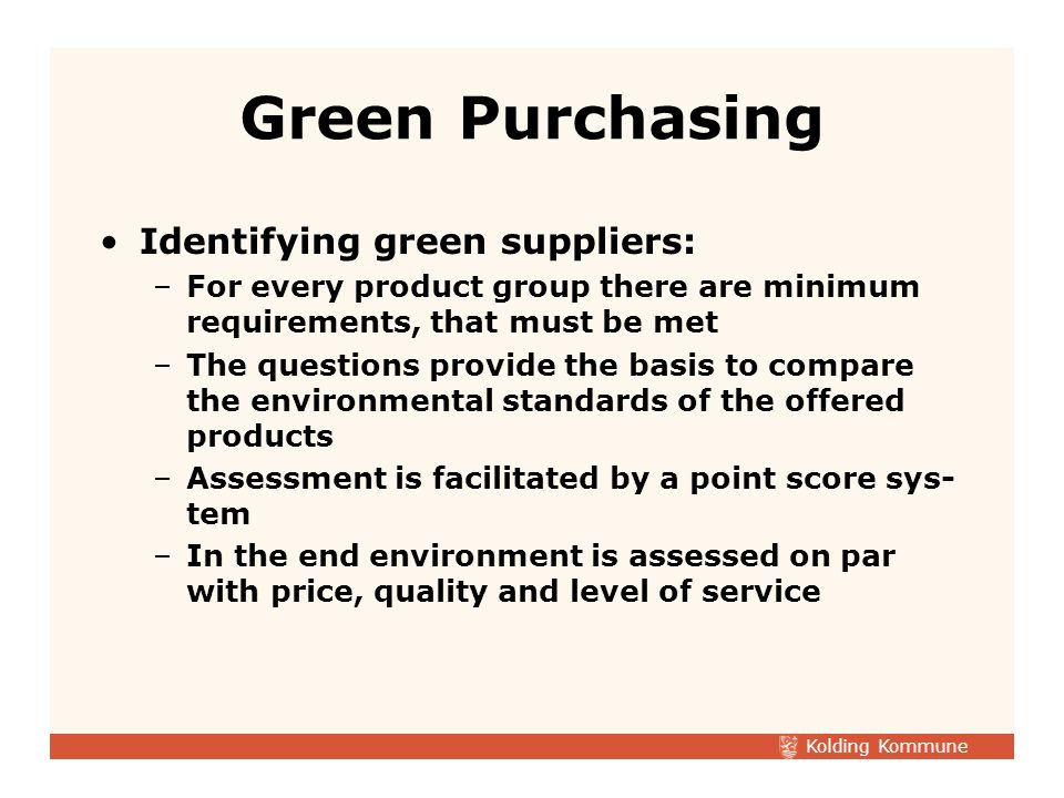 Kolding Kommune Assessing the suppliers environmental performance: –The number of yes in the fulfilled questionnaire are counted, assessed and converted into point –If every question is answered by an yes the supplier can get maximum points, if the yes is assessed to be correct –If an yes is assessed to be incorrect, the yes is assessed as a no Green Purchasing