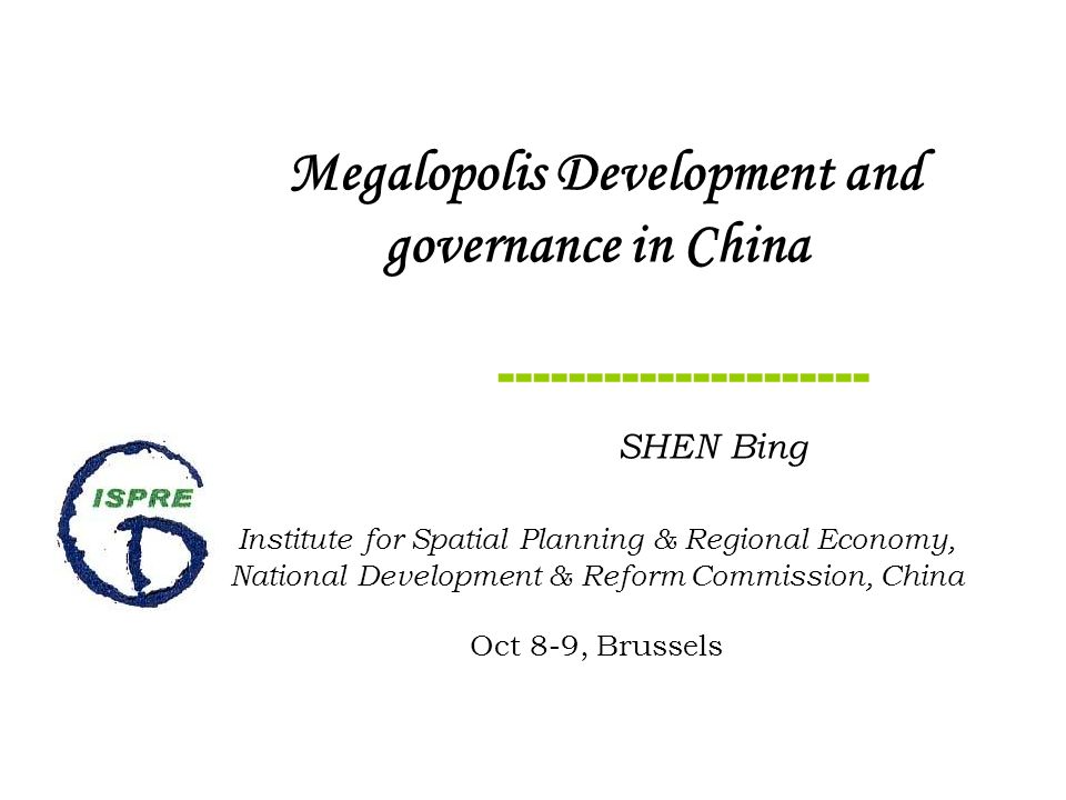Megalopolis Development and governance in China SHEN Bing Institute for Spatial Planning & Regional Economy, National Development & Reform Commission, China Oct 8-9, Brussels