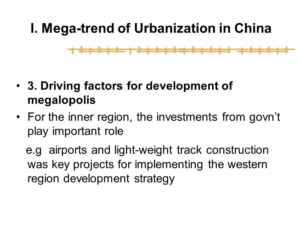 I. Mega-trend of Urbanization in China 3. Driving factors for development of megalopolis For the inner region, the investments from govnt play importa