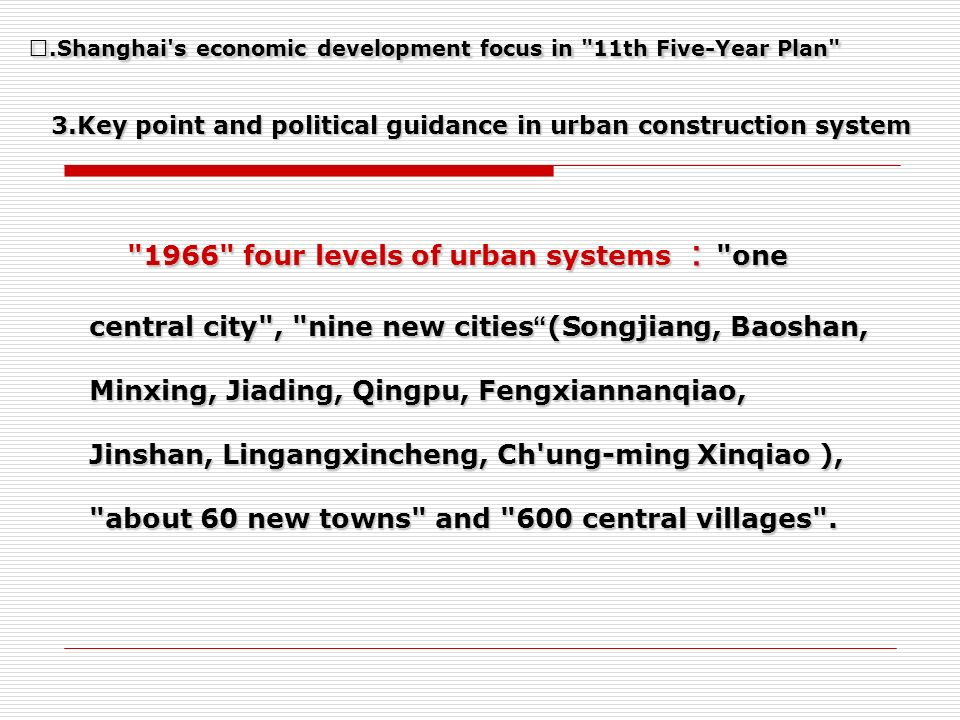 3.Key point and political guidance in urban construction system 1966 four levels of urban systems one central city , nine new cities (Songjiang, Baoshan, Minxing, Jiading, Qingpu, Fengxiannanqiao, Jinshan, Lingangxincheng, Ch ung-ming Xinqiao), about 60 new towns and 600 central villages .