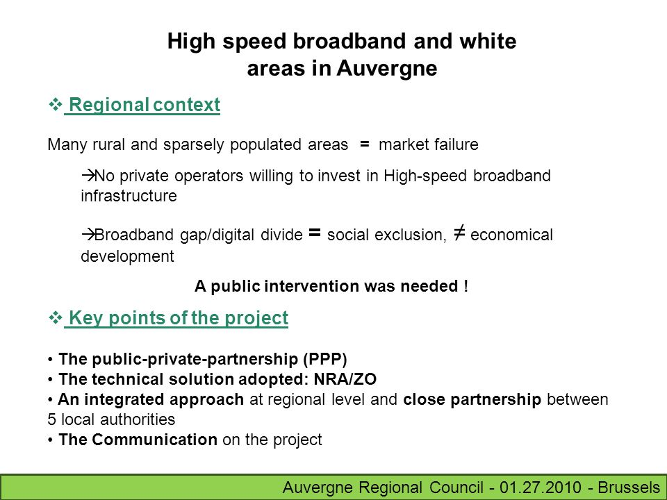 Auvergne Regional Council - 01.27.2010 - Brussels Regional context Many rural and sparsely populated areas = market failure No private operators willing to invest in High-speed broadband infrastructure Broadband gap/digital divide = social exclusion, economical development A public intervention was needed .