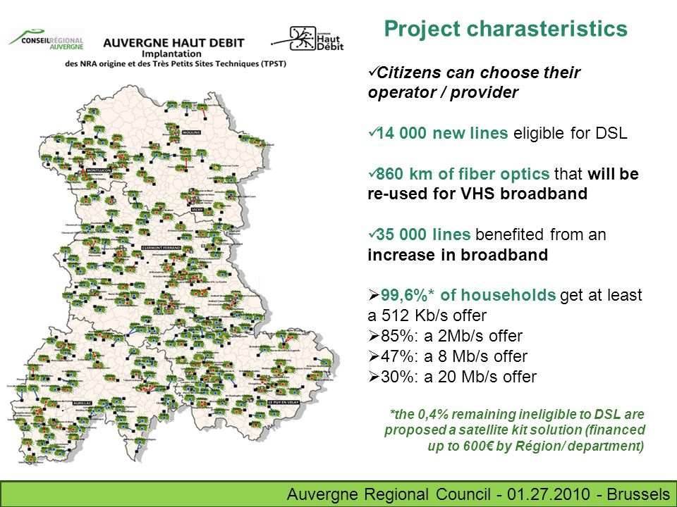 Auvergne Regional Council - 01.27.2010 - Brussels Project charasteristics Citizens can choose their operator / provider 14 000 new lines eligible for DSL 860 km of fiber optics that will be re-used for VHS broadband 35 000 lines benefited from an increase in broadband 99,6%* of households get at least a 512 Kb/s offer 85%: a 2Mb/s offer 47%: a 8 Mb/s offer 30%: a 20 Mb/s offer *the 0,4% remaining ineligible to DSL are proposed a satellite kit solution (financed up to 600 by Région/ department)