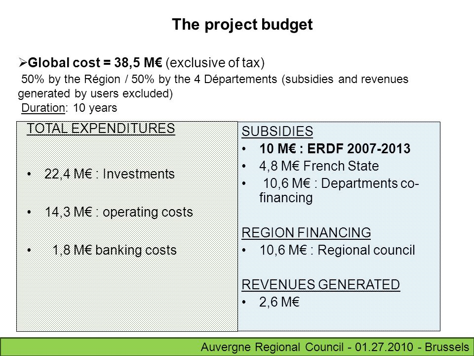 The project budget Global cost = 38,5 M (exclusive of tax) 50% by the Région / 50% by the 4 Départements (subsidies and revenues generated by users excluded) Duration: 10 years TOTAL EXPENDITURES 22,4 M : Investments 14,3 M : operating costs 1,8 M banking costs SUBSIDIES 10 M : ERDF 2007-2013 4,8 M French State 10,6 M : Departments co- financing REGION FINANCING 10,6 M : Regional council REVENUES GENERATED 2,6 M Auvergne Regional Council - 01.27.2010 - Brussels