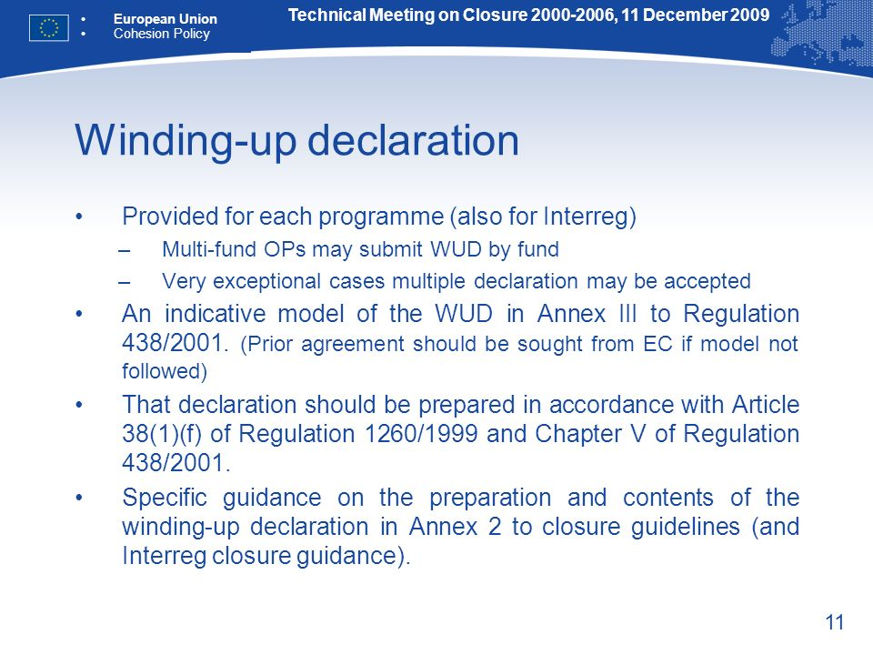 11 Winding-up declaration Provided for each programme (also for Interreg) –Multi-fund OPs may submit WUD by fund –Very exceptional cases multiple declaration may be accepted An indicative model of the WUD in Annex III to Regulation 438/2001.