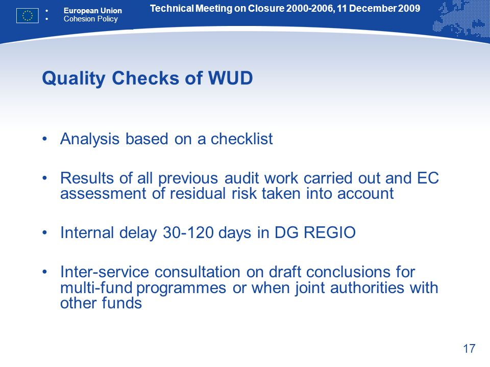 17 Quality Checks of WUD Analysis based on a checklist Results of all previous audit work carried out and EC assessment of residual risk taken into account Internal delay 30-120 days in DG REGIO Inter-service consultation on draft conclusions for multi-fund programmes or when joint authorities with other funds Technical Meeting on Closure 2000-2006, 11 December 2009 European Union Cohesion Policy