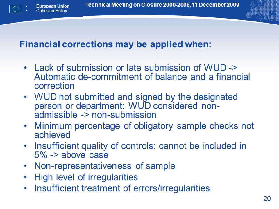 20 Financial corrections may be applied when: Lack of submission or late submission of WUD -> Automatic de-commitment of balance and a financial correction WUD not submitted and signed by the designated person or department: WUD considered non- admissible -> non-submission Minimum percentage of obligatory sample checks not achieved Insufficient quality of controls: cannot be included in 5% -> above case Non-representativeness of sample High level of irregularities Insufficient treatment of errors/irregularities Technical Meeting on Closure 2000-2006, 11 December 2009 European Union Cohesion Policy