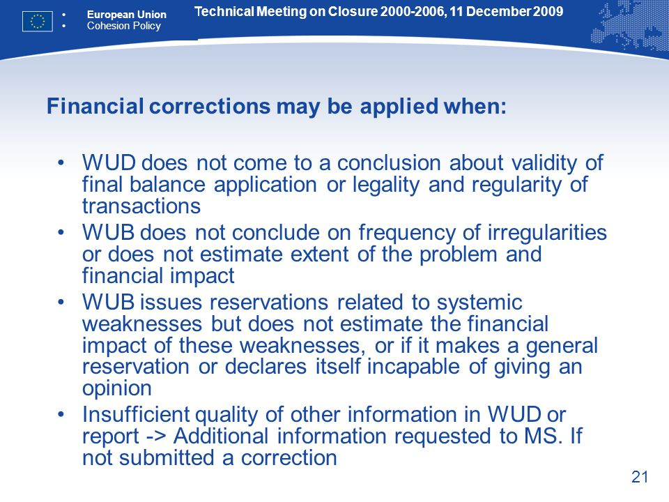 21 Financial corrections may be applied when: WUD does not come to a conclusion about validity of final balance application or legality and regularity of transactions WUB does not conclude on frequency of irregularities or does not estimate extent of the problem and financial impact WUB issues reservations related to systemic weaknesses but does not estimate the financial impact of these weaknesses, or if it makes a general reservation or declares itself incapable of giving an opinion Insufficient quality of other information in WUD or report -> Additional information requested to MS.