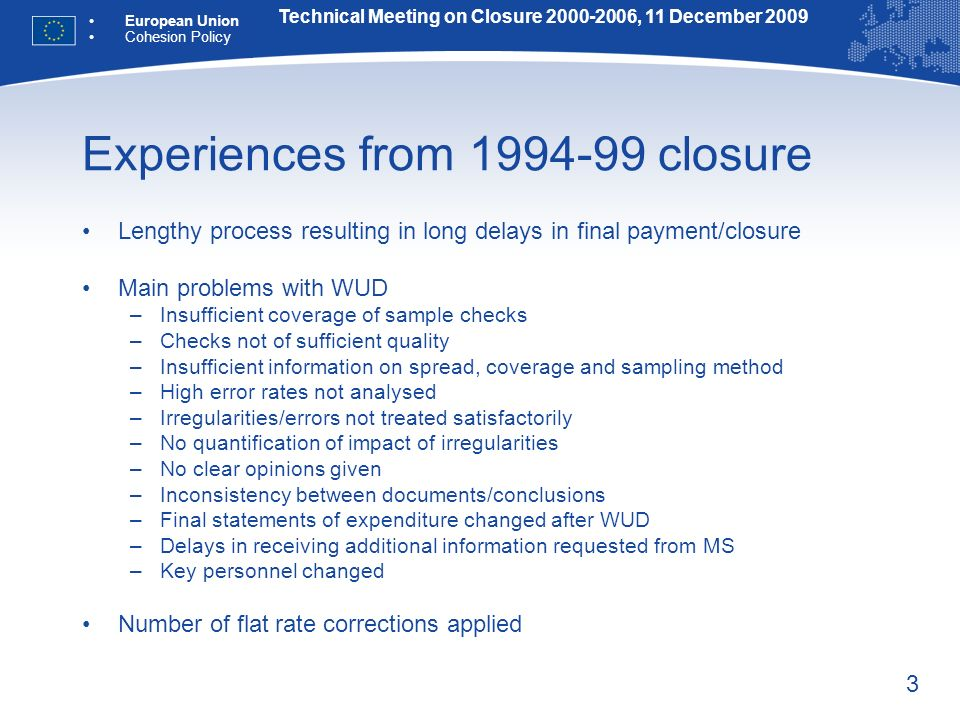 3 Experiences from 1994-99 closure Lengthy process resulting in long delays in final payment/closure Main problems with WUD –Insufficient coverage of sample checks –Checks not of sufficient quality –Insufficient information on spread, coverage and sampling method –High error rates not analysed –Irregularities/errors not treated satisfactorily –No quantification of impact of irregularities –No clear opinions given –Inconsistency between documents/conclusions –Final statements of expenditure changed after WUD –Delays in receiving additional information requested from MS –Key personnel changed Number of flat rate corrections applied Technical Meeting on Closure 2000-2006, 11 December 2009 European Union Cohesion Policy