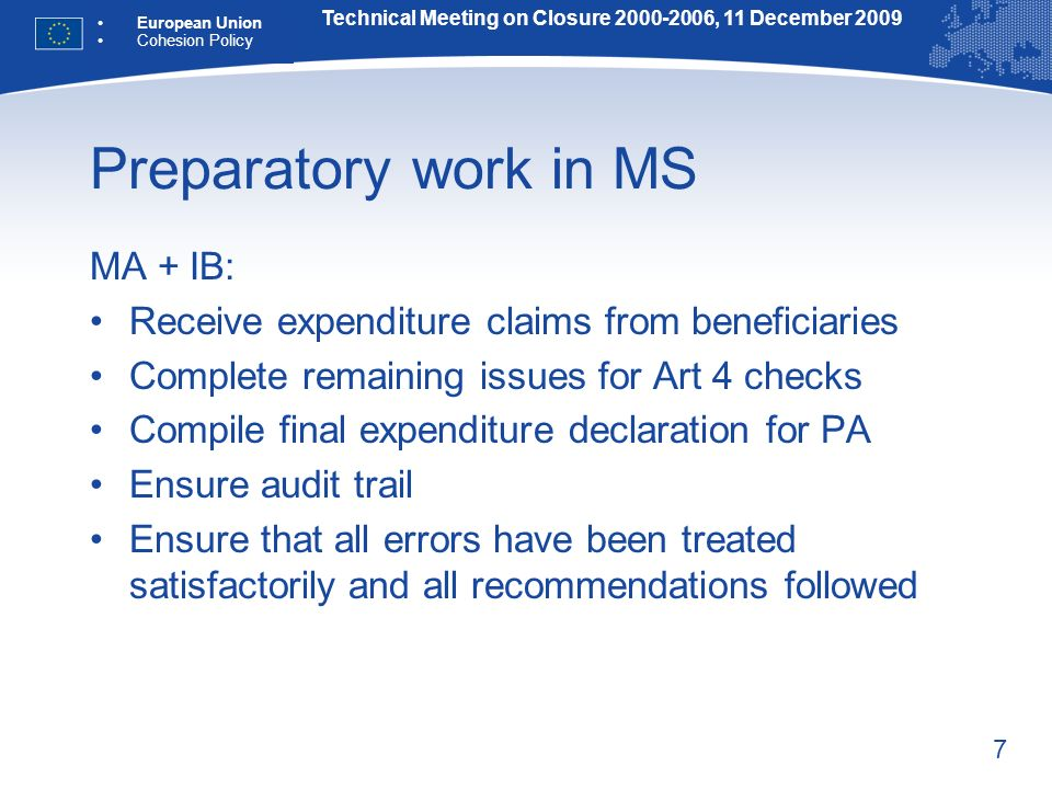 7 Preparatory work in MS MA + IB: Receive expenditure claims from beneficiaries Complete remaining issues for Art 4 checks Compile final expenditure declaration for PA Ensure audit trail Ensure that all errors have been treated satisfactorily and all recommendations followed Technical Meeting on Closure 2000-2006, 11 December 2009 European Union Cohesion Policy