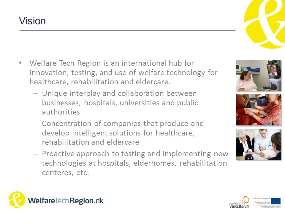 Mission Promoting business growth through collaboration between industry, research and government to develop, produce and implement technological products for healthcare, rehab and eldercare that are useful to society and improves the daily lifes of people.