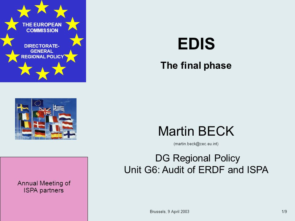 Annual Meeting of ISPA partners THE EUROPEAN COMMISSION DIRECTORATE- GENERAL REGIONAL POLICY Brussels, 9 April 20032/9 Four Phases EDIS 1: Gap Assessment 2: Gap plugging 3: Compliance assessment 4: Preparation Commission Decision