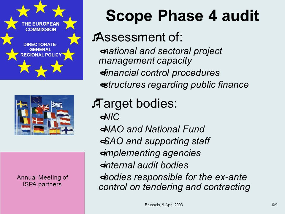 Annual Meeting of ISPA partners THE EUROPEAN COMMISSION DIRECTORATE- GENERAL REGIONAL POLICY Brussels, 9 April 20036/9 Scope Phase 4 audit Assessment