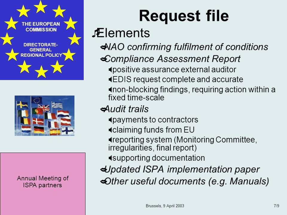 Annual Meeting of ISPA partners THE EUROPEAN COMMISSION DIRECTORATE- GENERAL REGIONAL POLICY Brussels, 9 April 20037/9 Request file Elements NAO confirming fulfilment of conditions Compliance Assessment Report positive assurance external auditor EDIS request complete and accurate non-blocking findings, requiring action within a fixed time-scale Audit trails payments to contractors claiming funds from EU reporting system (Monitoring Committee, irregularities, final report) supporting documentation Updated ISPA implementation paper Other useful documents (e.g.
