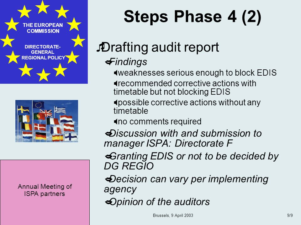Annual Meeting of ISPA partners THE EUROPEAN COMMISSION DIRECTORATE- GENERAL REGIONAL POLICY Brussels, 9 April 20039/9 Steps Phase 4 (2) Drafting audit report Findings weaknesses serious enough to block EDIS recommended corrective actions with timetable but not blocking EDIS possible corrective actions without any timetable no comments required Discussion with and submission to manager ISPA: Directorate F Granting EDIS or not to be decided by DG REGIO Decision can vary per implementing agency Opinion of the auditors