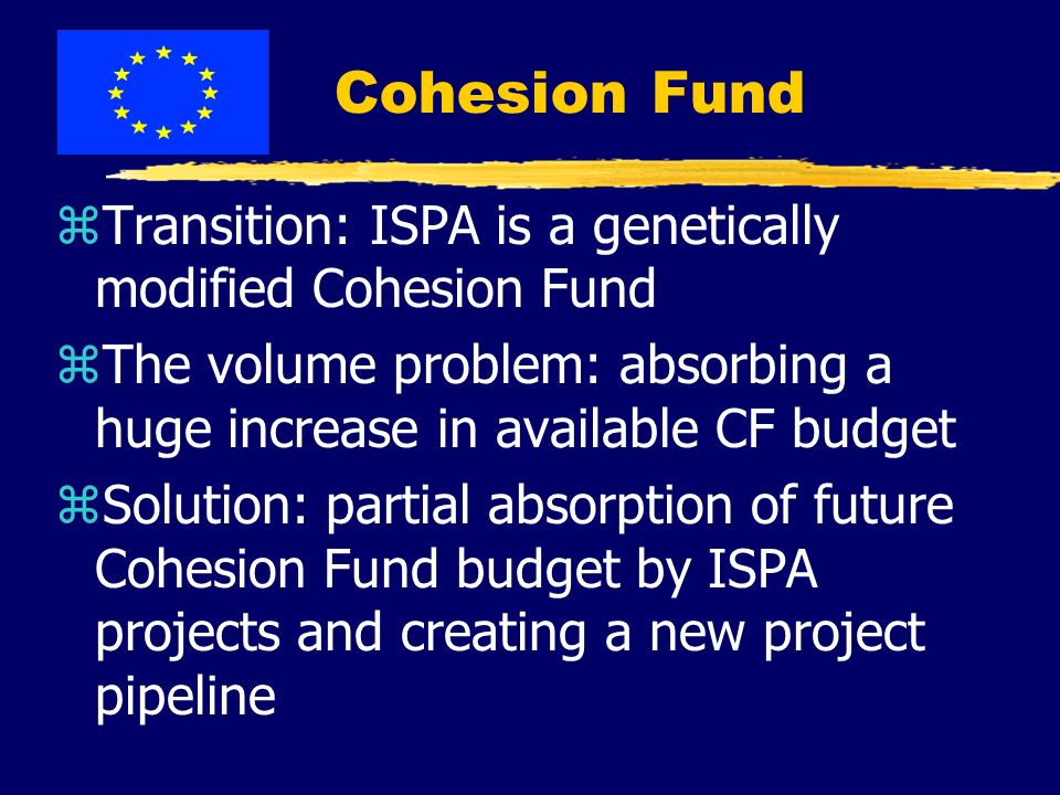 Cohesion Fund zTransition: ISPA is a genetically modified Cohesion Fund zThe volume problem: absorbing a huge increase in available CF budget zSolution: partial absorption of future Cohesion Fund budget by ISPA projects and creating a new project pipeline
